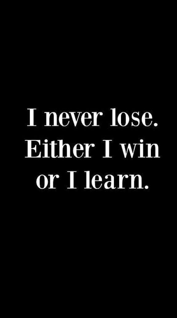 I never lose either I win or I learn.