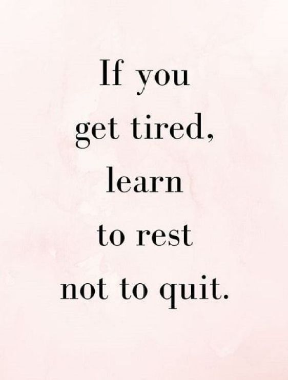 If you get tried, learn to rest not to quit.