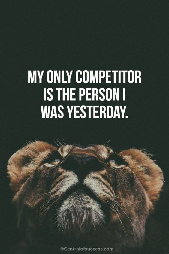 My only competitor is the person I was yesterday.