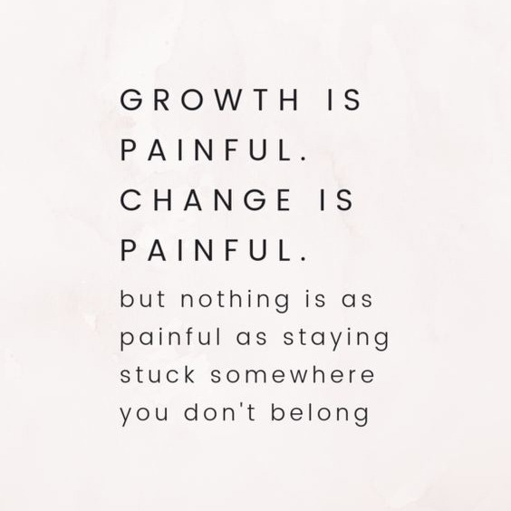 Growth is painful. Change is painful. But nothing is painful as staying stuck somewhere you don't belong - Inspirational Quote