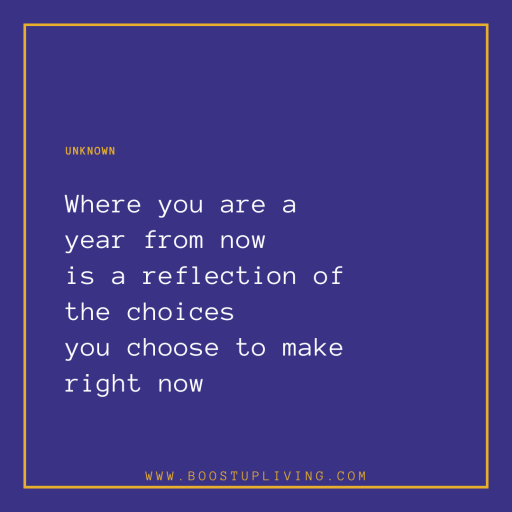 Where you are a year from now is a reflection of the choices you choose to make right now - Unknown