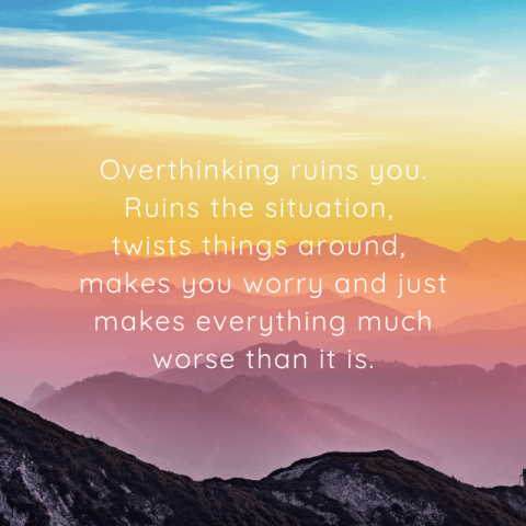 Overthinking ruins you. Ruins the situation, twists things around, makes you worry and just makes everything much worse than it is. - Depression Quotes