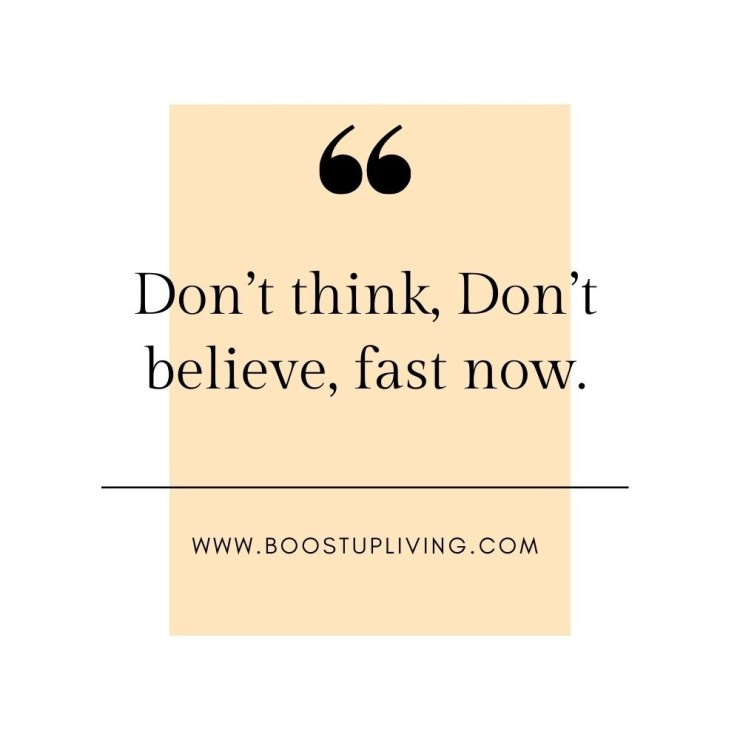 Don't think, Don't believe, fast now.