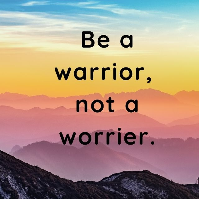 Be a warrior, not a worrier.- positive quotes for daily motivation