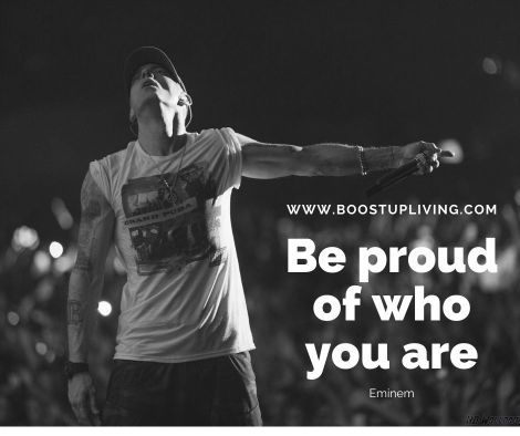 Be proud of who you are. By Eminem - Best Of Eminem Quotes For Motivation.
