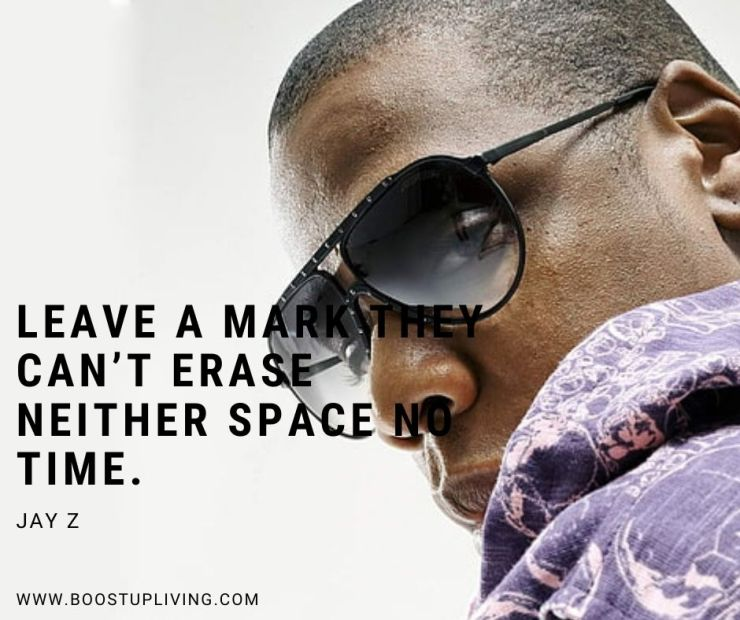 Leave a mark they can't erase neither space no time. - Jay Z Best Quotes For Being your Motivation