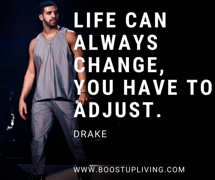 Life can always change, you have to adjust. Drake