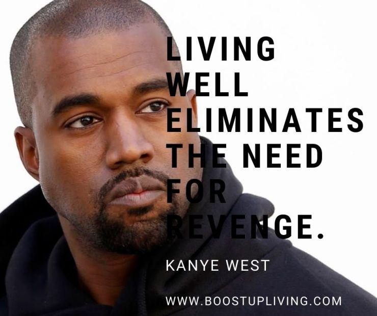 Living well eliminates the need for revenge. Kanye West - Motivational Quotes Kanye West For Your Inspiration.