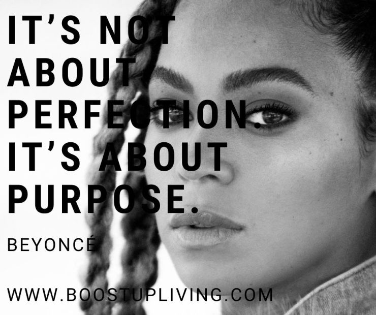 It's not about perfection. It's about purpose. By Beyoncé