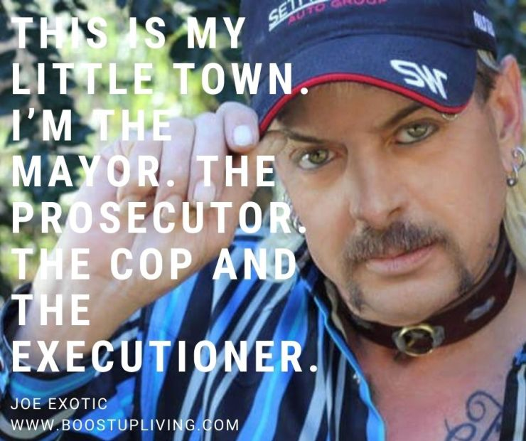 This is my little town. I'm the mayor. The prosecutor. The cop and the executioner. By Joe Exotic.