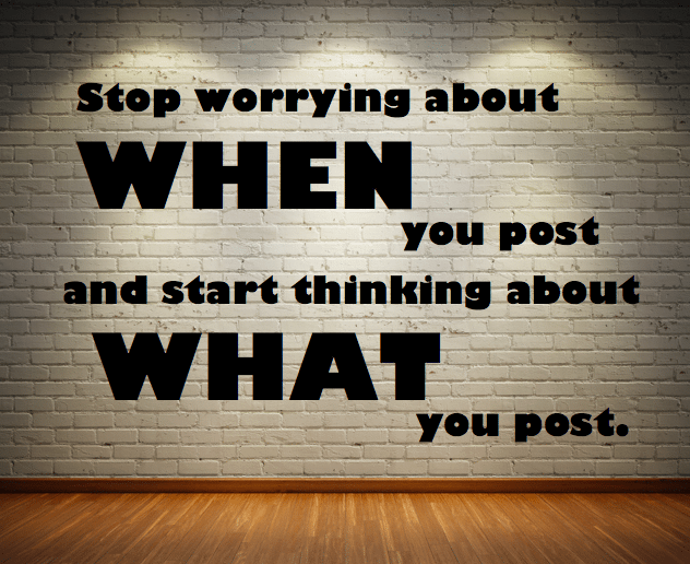 Stop worrying about when you post and start thinking about what you post