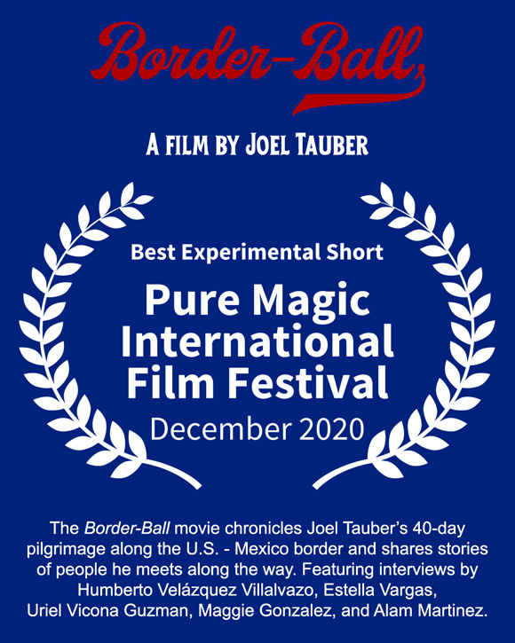 "Joel Tauber's movie Border-Ball wins ""Best Experimental Short"" at the Pure Magic International Film Festival in Amsterdam (December 2020)."