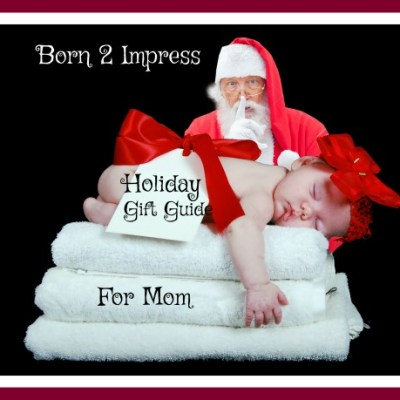 Born 2 Impress Holiday Gift Guide- For Mom