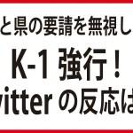 新型肺炎感染拡大懸念で公が中止要請も「K-1」強行開催!Twitterの反応は?
