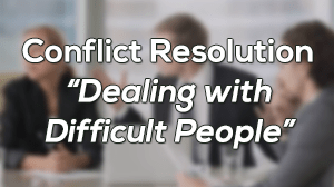 Conflict Resolution - Dealing with Difficult People