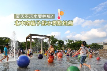 2020年北中南親子戲水區、周邊景點行程規劃懶人包