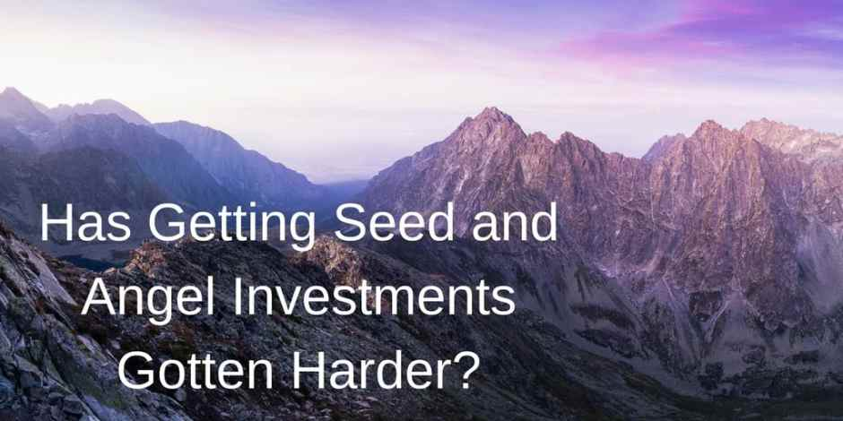 Has Getting Seed and Angel Investments Gotten Harder