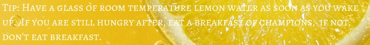 Banner reads - Tip: Have a glass of room temperature lemon water as soon as you wake up. If you are still hungry after, eat a breakfast of champions, if not, don't eat breakfast.