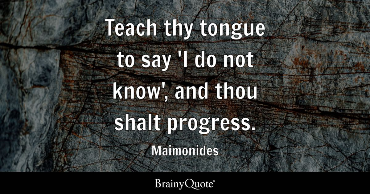 Teach Thy Tongue To Say 'I Do Not Know', And