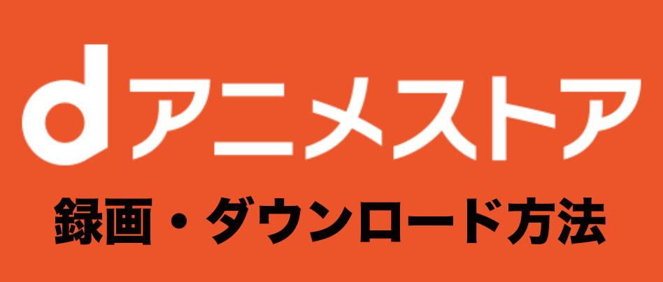 dアニメストア 録画 ダウンロード 方法