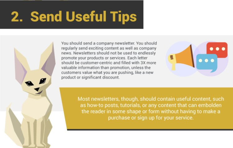 2. Send Useful Tips. You should send a company newsletter. You should regularly send exciting content as well as company news. Newsletters should not be used to endlessly promote your products or services. Each letter should be customer-centric and filled with 3X more valuable information than promotion, unless the customers value what you are pushing, like a new product or significant discount. Most newsletters, though, should contain useful content, such as how-to posts, tutorials, or any content that can embolden the reader in some shape or form without having to make a purchase or sign up for your service.
