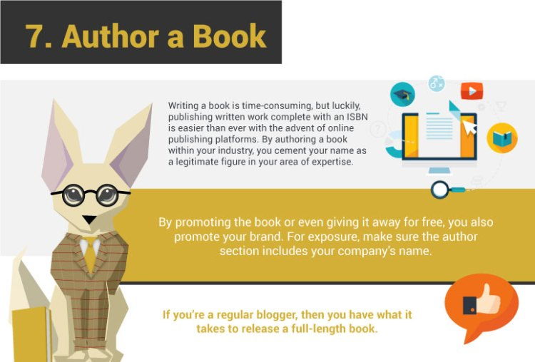 7. Author a Book. Writing a book is time-consuming, but luckily, publishing written work complete with an ISBN is easier than ever with the advent of online publishing platforms. By authoring a book within your industry, you cement your name as a legitimate figure in your area of expertise. By promoting the book or even giving it away for free, you also promote your brand. For exposure, make sure the author section includes your company's name. If you're a regular blogger, then you have what it takes to release a full-length book.