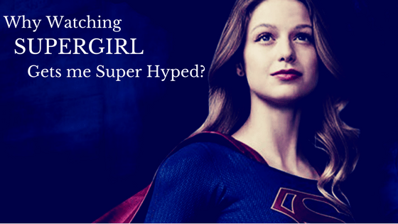 Why Watching SuperGirl Gets Me Super Hyped?