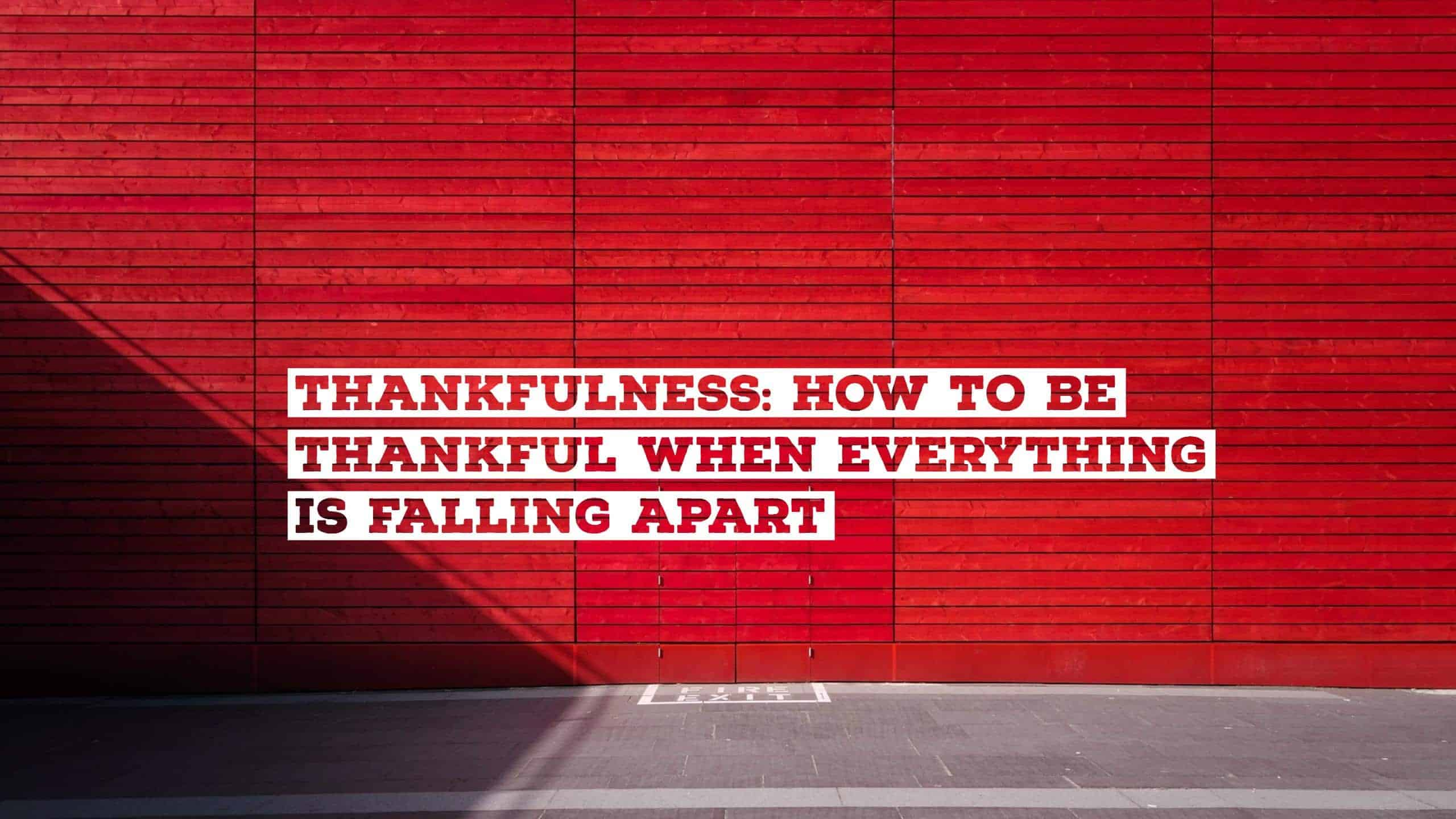 Thankfulness: How To Be Thankful When Everything Is Falling Apart