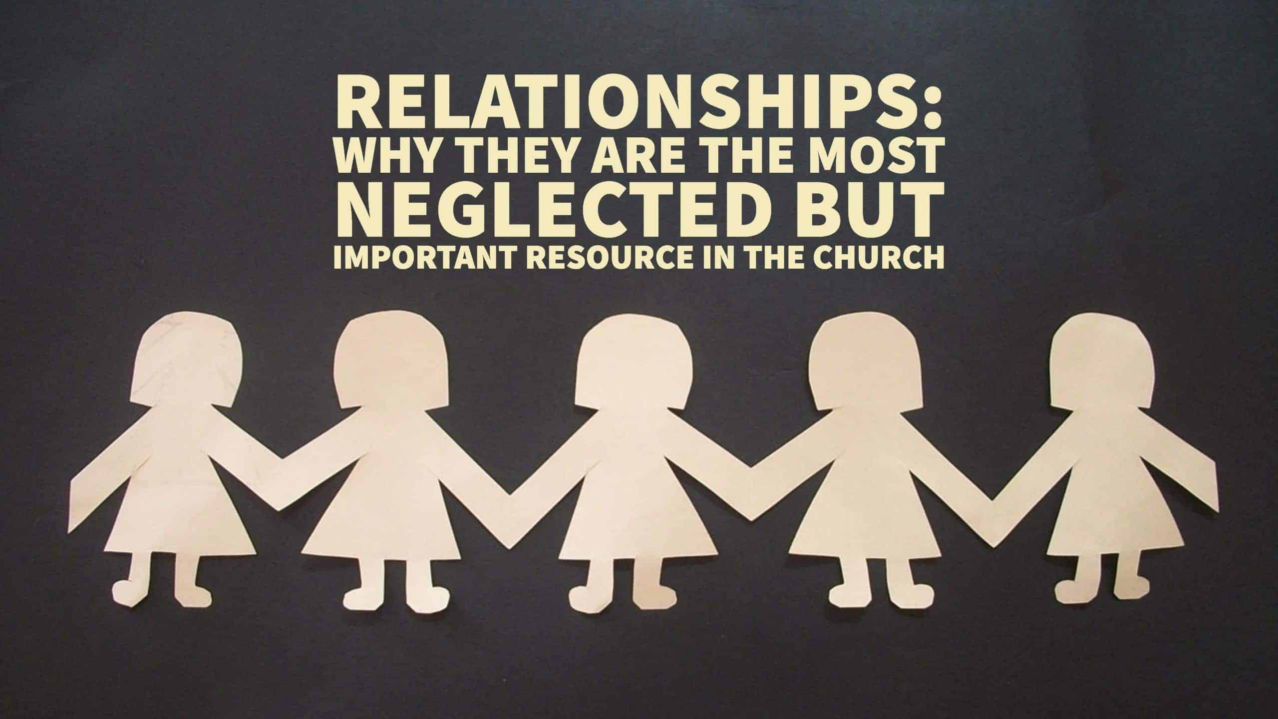 Relationships: Why They Are The Most Neglected But Important Resource In The Church