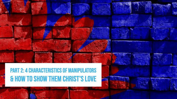 PART 2: 4 Characteristics of Manipulators & How to Show them Christ's Love