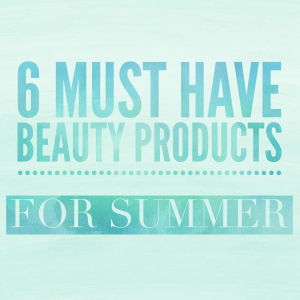 IMG 1202 - 6 Must Have Beauty Products For Summer
