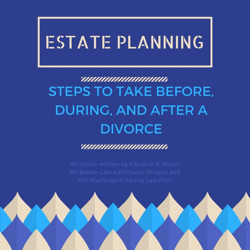 Estate Planning Steps to Take Before, During, and After a Divorce