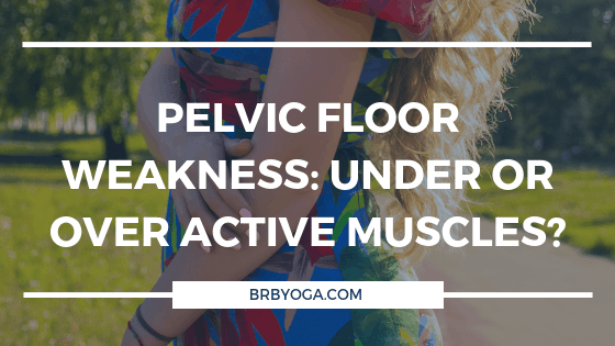 Pelvic Floor Weakness: Under or Over Active Muscles?