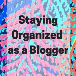 Staying Organized as a Blogger