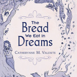 Cover of The Bread We Eat in Dreams by Catherynne M. Valente
