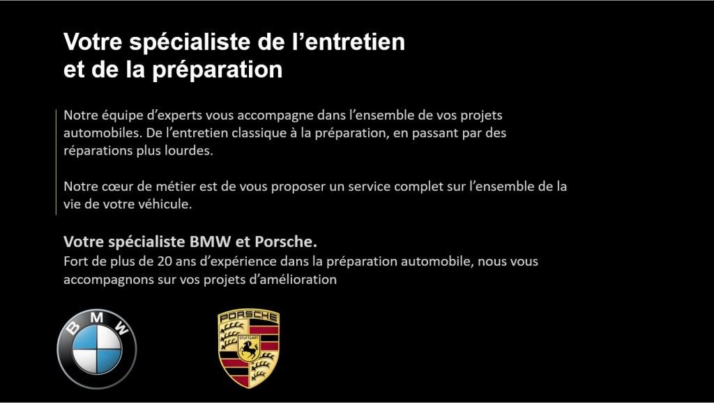 Votre spécialiste de l'entretien et de la préparation _ Notre équipe d'experts vous accompagne dans l'ensemble de vos projets automobiles. De l'entretien classique à la préparation, en passant par des réparations plus lourdes. _ Notre coeur de métier est de vous proposer un service complet sur l'ensemble de la vie de votre véhicule. _ Votre spécialiste BMW et Porsche. _ Fort de plus de 20 ans d'expérience dans la préparation automobile, nous vous accompagnons sur vos projets d'amélioration.