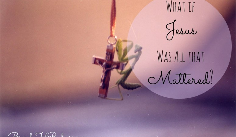 What if Jesus Was All that Mattered?