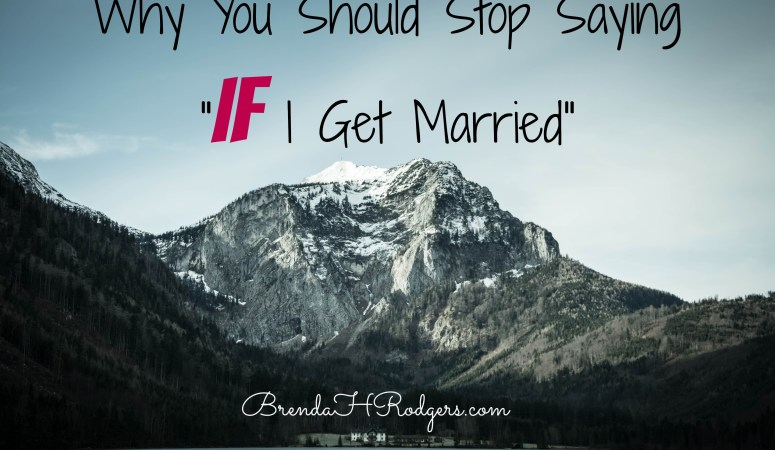 """Why You Should Stop Saying """"If I Get Married"""""""