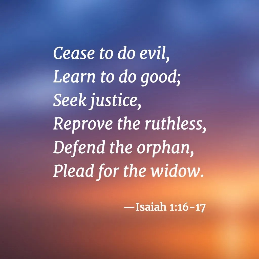 Cease to do evil, Learn to do good; Seek justice, Reprove the ruthless, Defend the orphan, Plead for the widow. —Isaiah 1:16-17