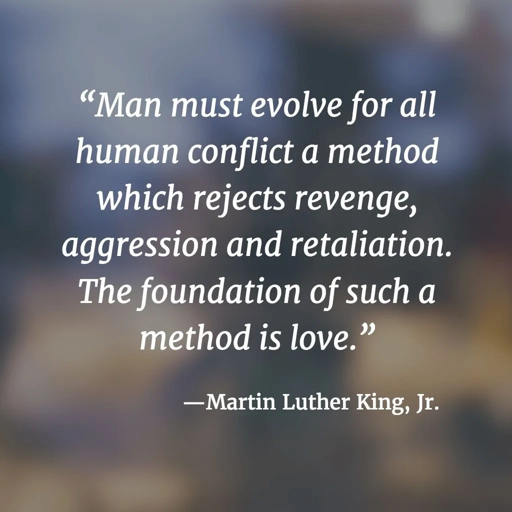 Man must evolve for all human conflict a method which rejects revenge, aggression and retaliation. The foundation of such a method is love. --Martin Luther King, Jr.