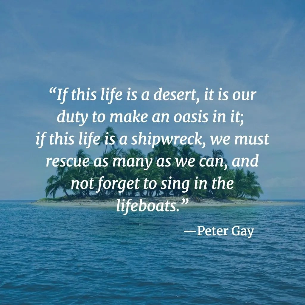 If this life is a desert, it is our duty to make an oasis in it; if this life is a shipwreck, we must rescue as many as we can, and not forget to sing in the lifeboats. --PeterGay