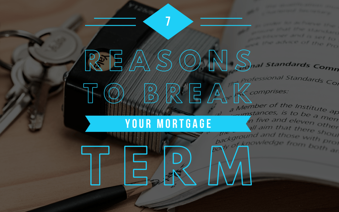 7 Reasons Why You Might Break Your Mortgage Term