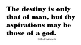 Thy destiny is only that of a man, but thy aspirations may be those of a god.