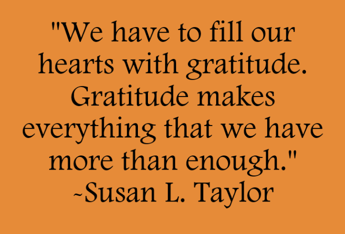 We have to fill our hearts with gratitude. Gratitude makes everything that we have more than enough. Quote by Susan L. Taylor