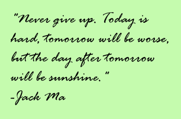 Never give up. Today is hard, tomorrow will be worse, but the day after tomorrow will be sunshine.