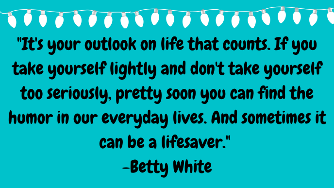 It's your outlook on life that counts. If you take yourself lightly and don't take yourself too seriously, pretty soon you can find the humor in our everyday lives. And sometimes it can be a lifesaver. Quote by actress Betty White