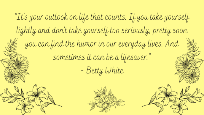 It's your outlook on life that counts. If you take yourself lightly and don't take yourself too seriously, pretty soon you can find the humor in our everyday lives. And sometimes it can be a lifesaver. Positive quote from Betty White