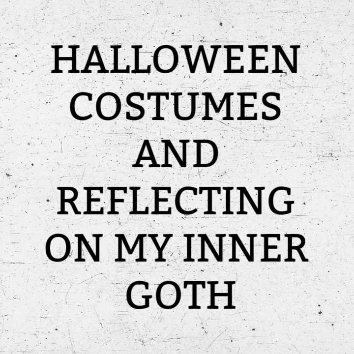 Halloween Costumes and Reflecting on my Inner Goth