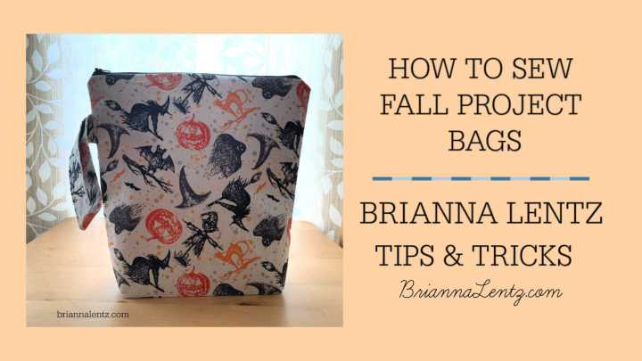 Brianna Lentz Fall Project Bags – Dimensions, Supplies Needed, Tips and Tricks