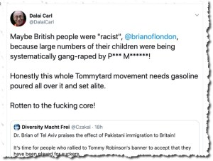 "Maybe British people were ""racist"",  @brianoflondon , because large numbers of their children were being systematically gang-raped by P*** M******! Honestly this whole Tommytard movement needs gasoline poured all over it and set alite. Rotten to the fucking core!"